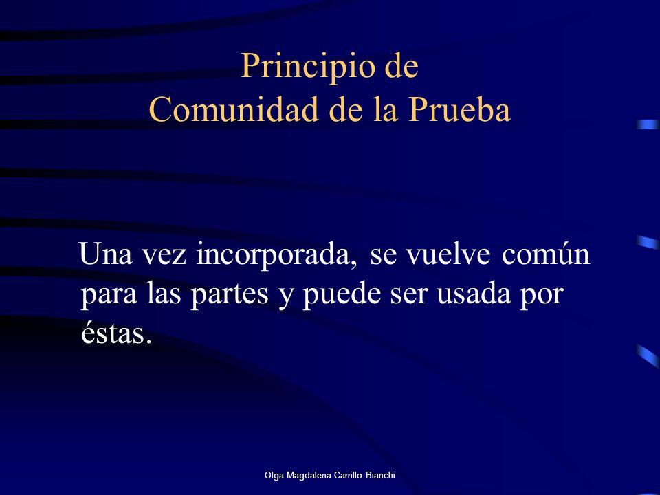 Principio de Comunidad de la Prueba Una vez incorporada, se vuelve común para las partes y puede ser usada por éstas. Olga Magdalena Carrillo Bianchi