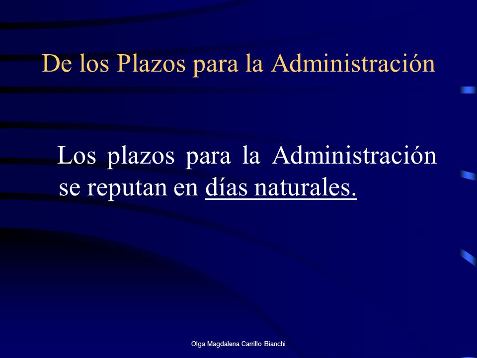 De los Plazos para la Administración Los plazos para la Administración se reputan en días naturales. Olga Magdalena Carrillo Bianchi