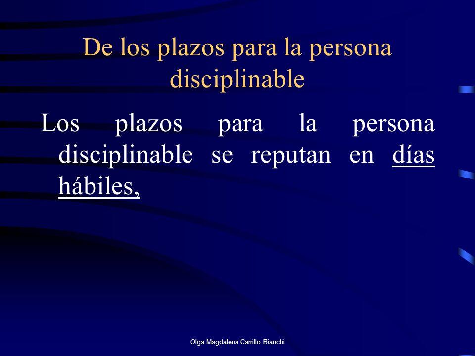 De los plazos para la persona disciplinable Los plazos para la persona disciplinable se reputan en días hábiles, Olga Magdalena Carrillo Bianchi