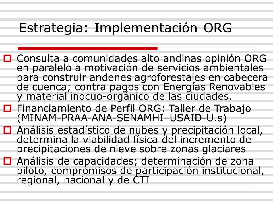 Estrategia: Implementación ORG Consulta a comunidades alto andinas opinión ORG en paralelo a motivación de servicios ambientales para construir andenes agroforestales en cabecera de cuenca; contra pagos con Energías Renovables y material inocuo-orgánico de las ciudades.