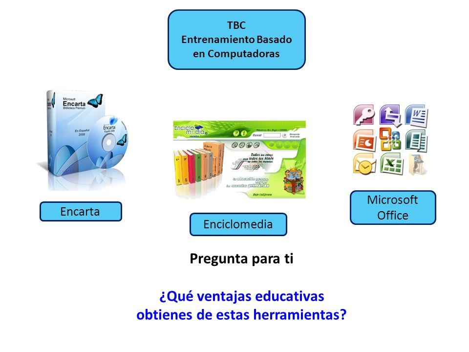 TBC Entrenamiento Basado en Computadoras Encarta Enciclomedia Microsoft Office Pregunta para ti ¿Qué ventajas educativas obtienes de estas herramienta