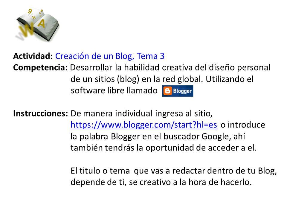 Actividad: Creación de un Blog, Tema 3 Competencia: Desarrollar la habilidad creativa del diseño personal de un sitios (blog) en la red global. Utiliz
