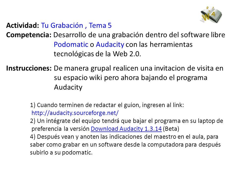 Actividad: Tu Grabación, Tema 5 Competencia: Desarrollo de una grabación dentro del software libre Podomatic o Audacity con las herramientas tecnológicas de la Web 2.0.