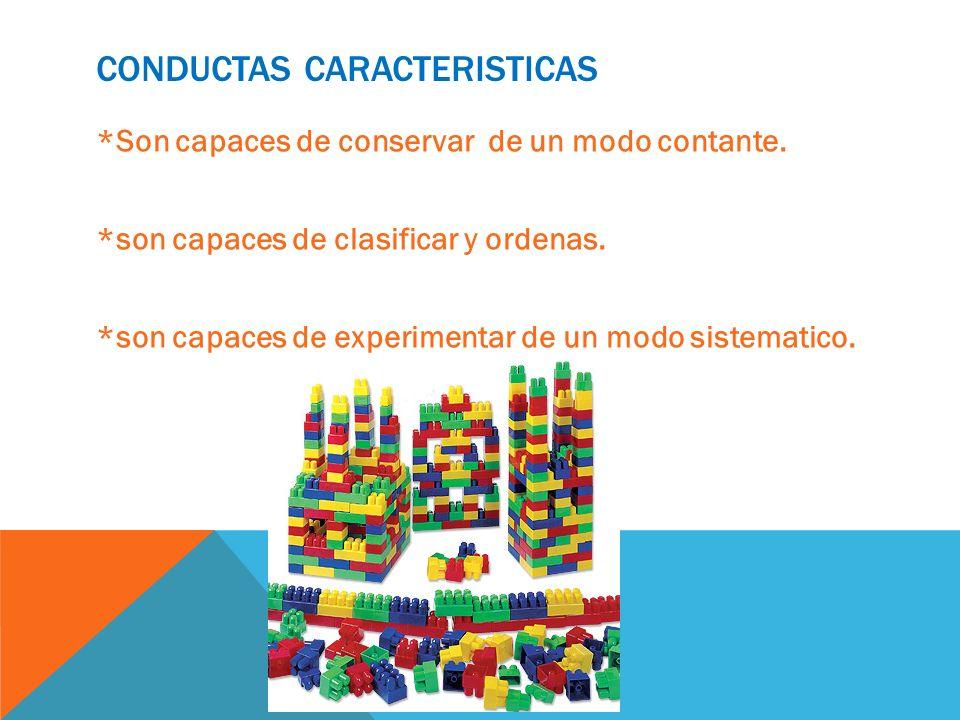 CONDUCTAS CARACTERISTICAS *Son capaces de conservar de un modo contante. *son capaces de clasificar y ordenas. *son capaces de experimentar de un modo