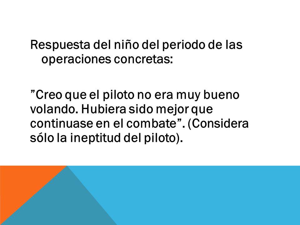 Respuesta del niño del periodo de las operaciones concretas: Creo que el piloto no era muy bueno volando. Hubiera sido mejor que continuase en el comb