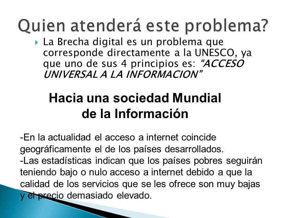 La Brecha digital es un problema que corresponde directamente a la UNESCO, ya que uno de sus 4 principios es: ACCESO UNIVERSAL A LA INFORMACION Hacia