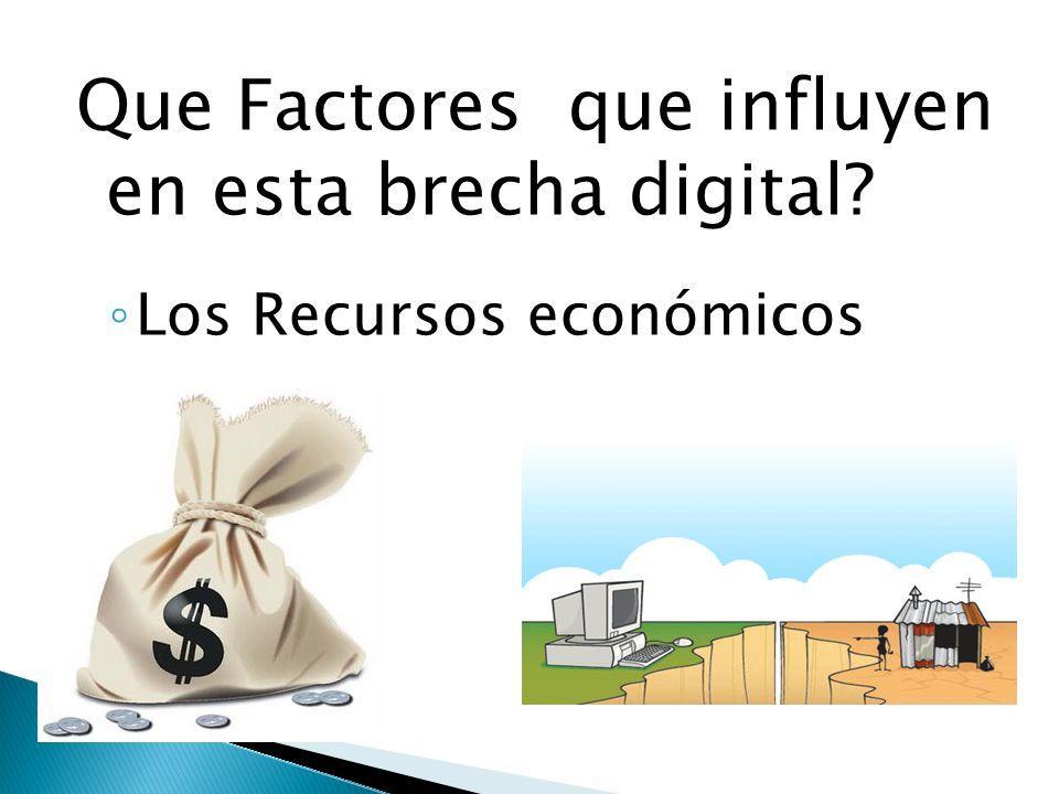Que Factores que influyen en esta brecha digital? Los Recursos económicos