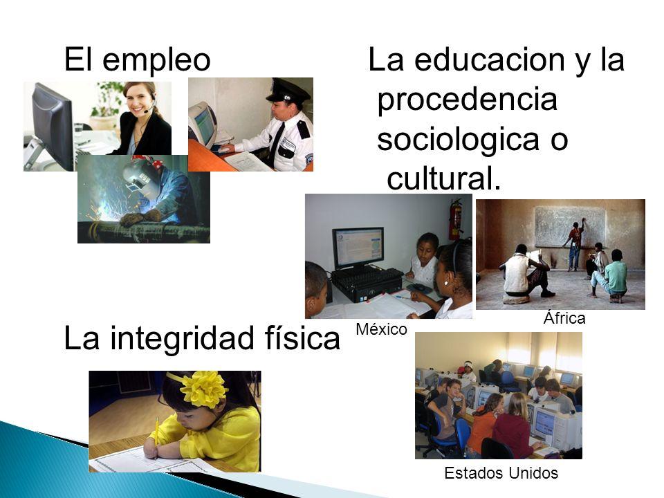 El empleo La educacion y la procedencia sociologica o cultural. La integridad física Estados Unidos México África