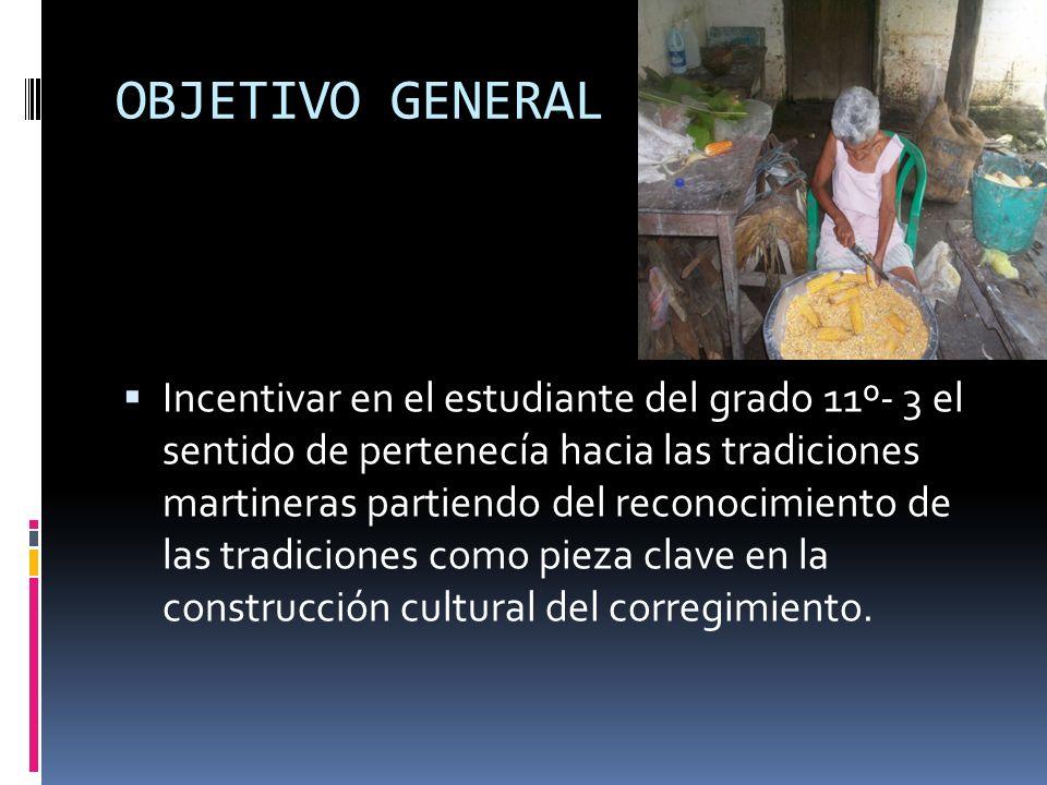 OBJETIVO GENERAL Incentivar en el estudiante del grado 11º- 3 el sentido de pertenecía hacia las tradiciones martineras partiendo del reconocimiento d