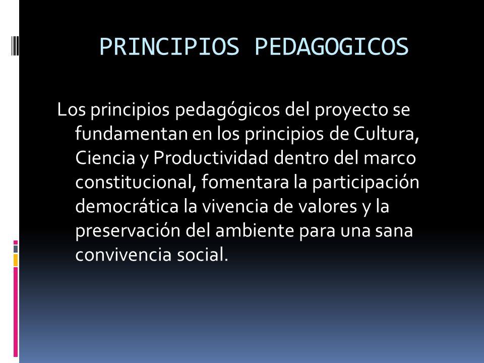 PRINCIPIOS PEDAGOGICOS Los principios pedagógicos del proyecto se fundamentan en los principios de Cultura, Ciencia y Productividad dentro del marco c
