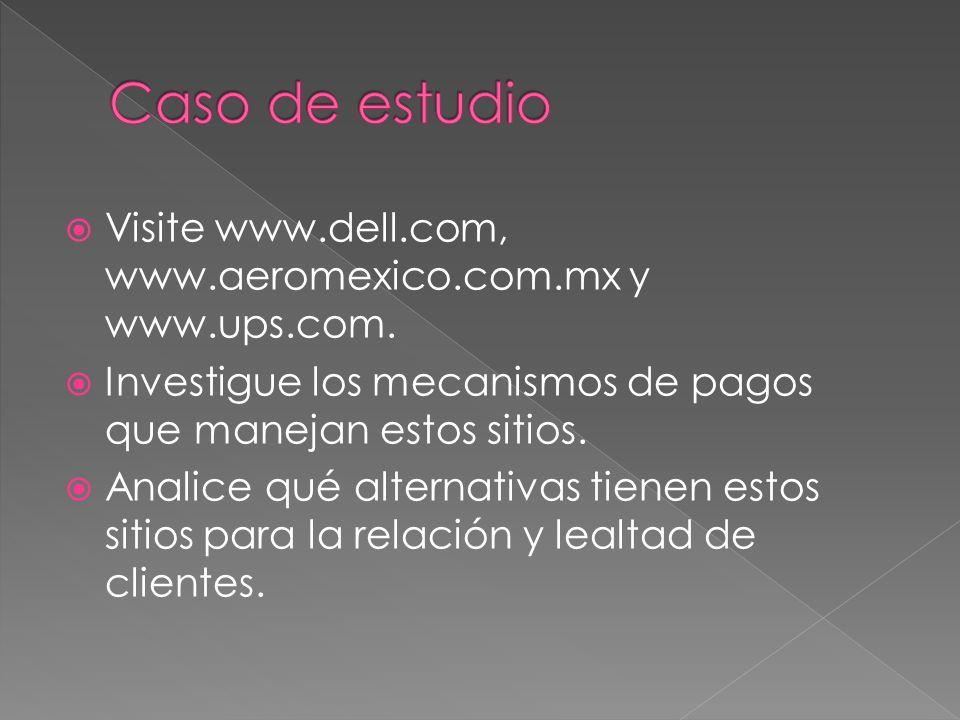 Visite www.dell.com, www.aeromexico.com.mx y www.ups.com. Investigue los mecanismos de pagos que manejan estos sitios. Analice qué alternativas tienen