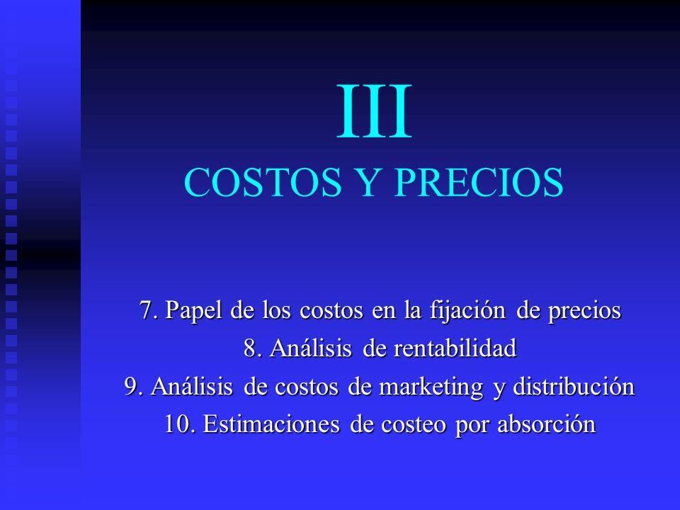 III COSTOS Y PRECIOS 7. Papel de los costos en la fijación de precios 8. Análisis de rentabilidad 9. Análisis de costos de marketing y distribución 10