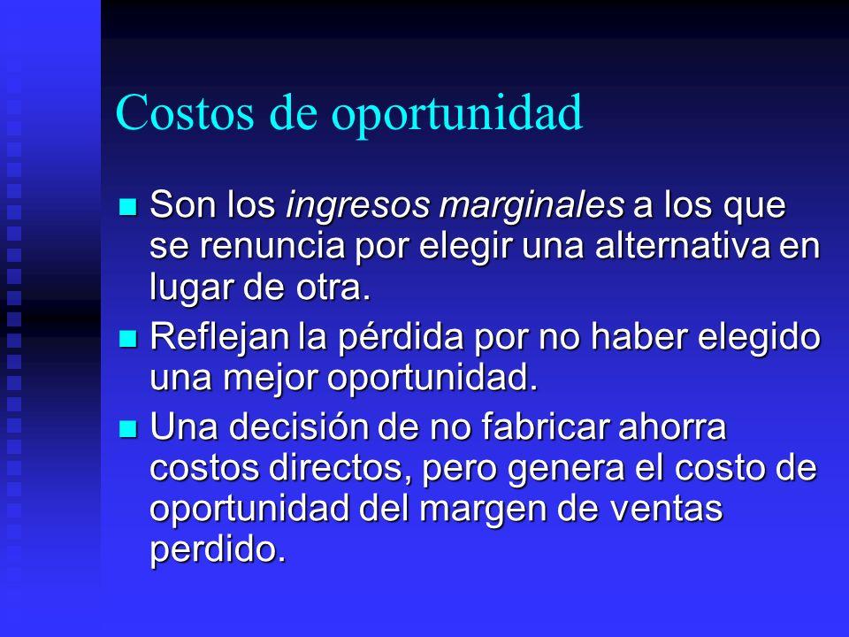 Costos de oportunidad Son los ingresos marginales a los que se renuncia por elegir una alternativa en lugar de otra. Son los ingresos marginales a los
