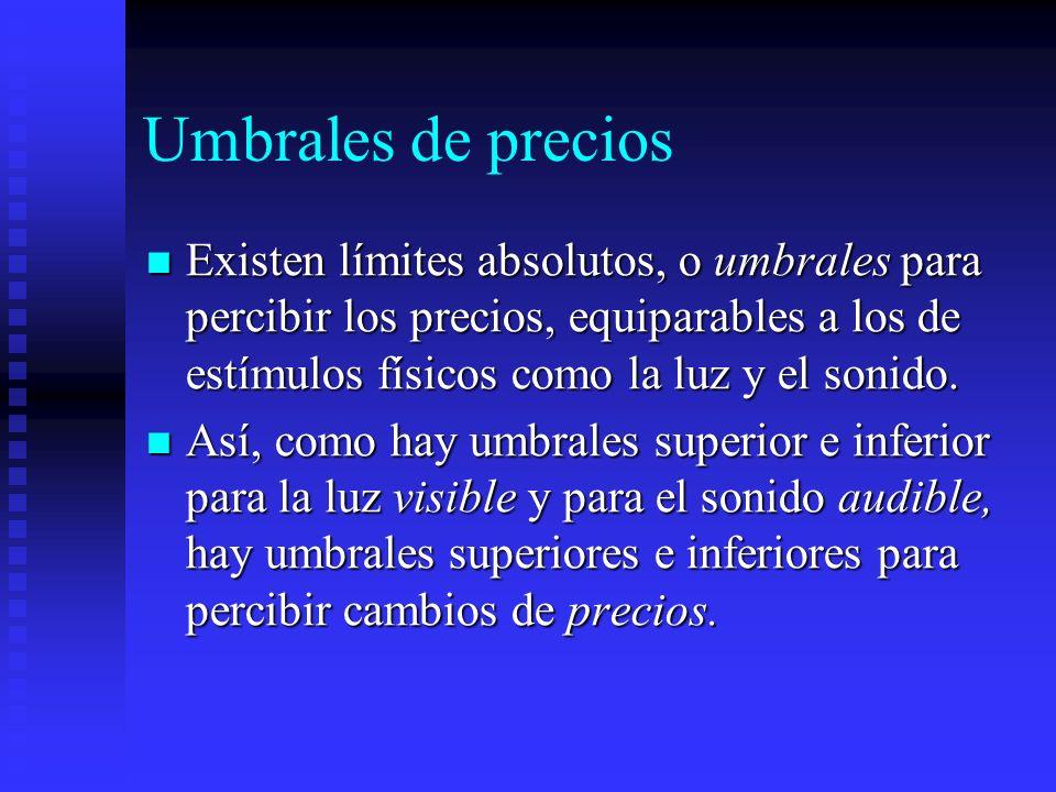 Umbrales de precios Existen límites absolutos, o umbrales para percibir los precios, equiparables a los de estímulos físicos como la luz y el sonido.