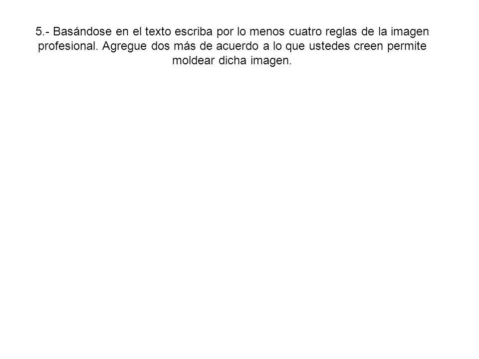 5.- Basándose en el texto escriba por lo menos cuatro reglas de la imagen profesional.