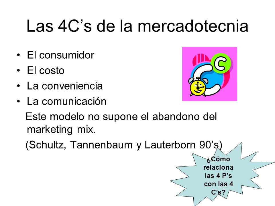 Las 4Cs de la mercadotecnia El consumidor El costo La conveniencia La comunicación Este modelo no supone el abandono del marketing mix.