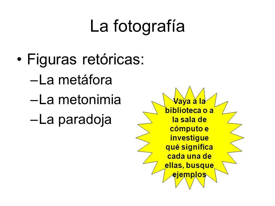 La fotografía Figuras retóricas: –La metáfora –La metonimia –La paradoja Vaya a la biblioteca o a la sala de cómputo e investigue qué significa cada u