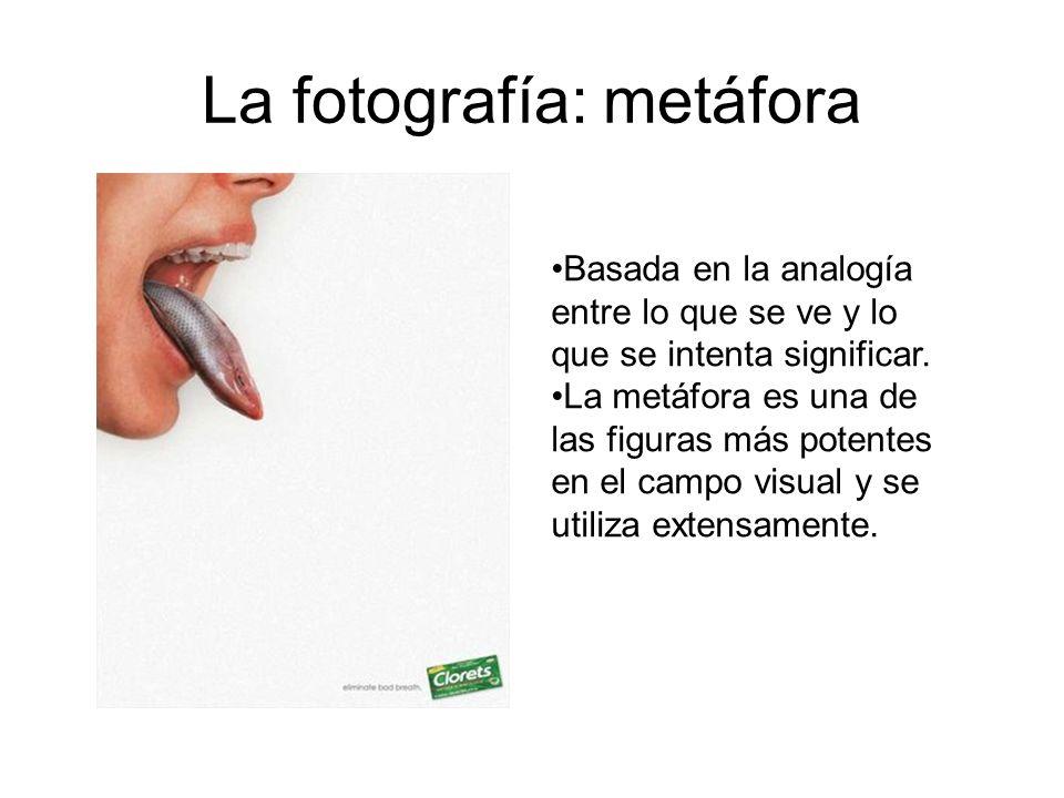 La fotografía: metáfora Basada en la analogía entre lo que se ve y lo que se intenta significar. La metáfora es una de las figuras más potentes en el