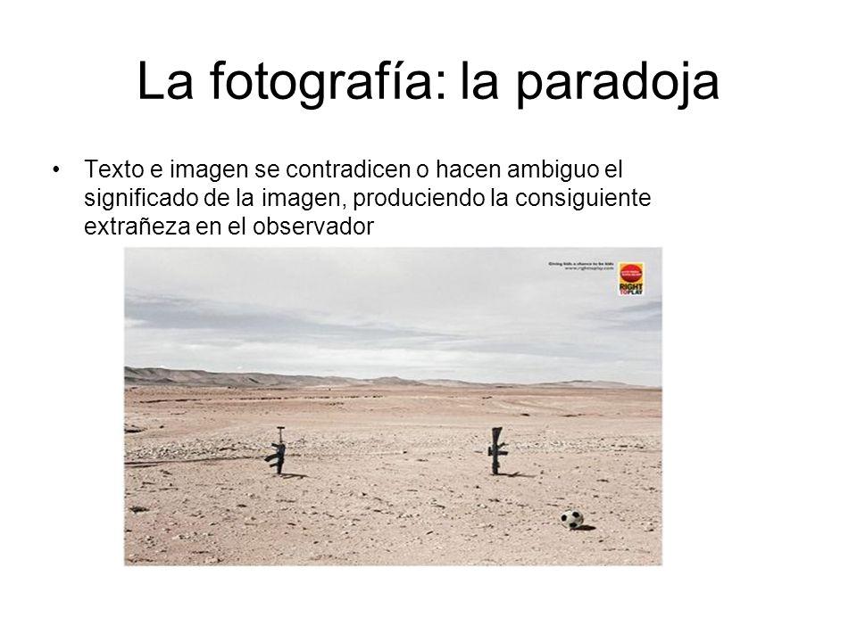 La fotografía: la paradoja Texto e imagen se contradicen o hacen ambiguo el significado de la imagen, produciendo la consiguiente extrañeza en el obse