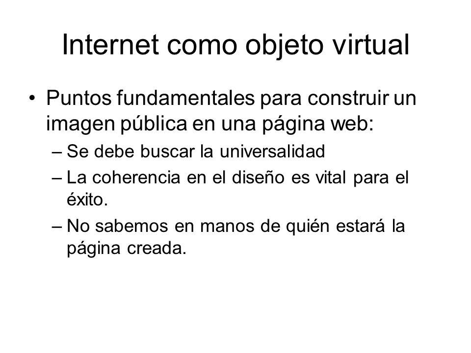 Internet como objeto virtual Puntos fundamentales para construir un imagen pública en una página web: –Se debe buscar la universalidad –La coherencia