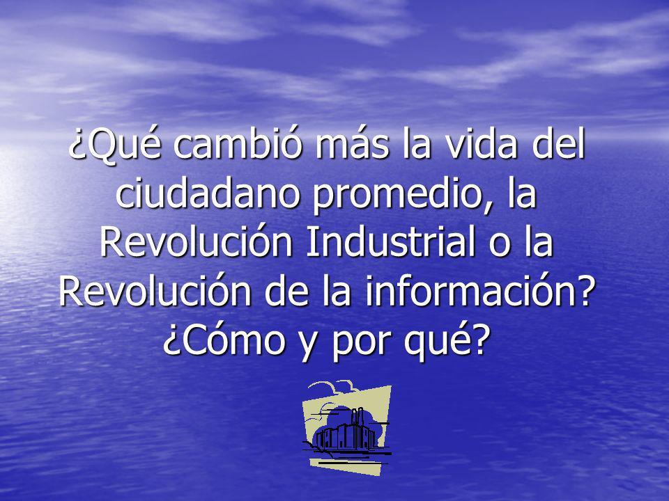 ¿Qué cambió más la vida del ciudadano promedio, la Revolución Industrial o la Revolución de la información? ¿Cómo y por qué?