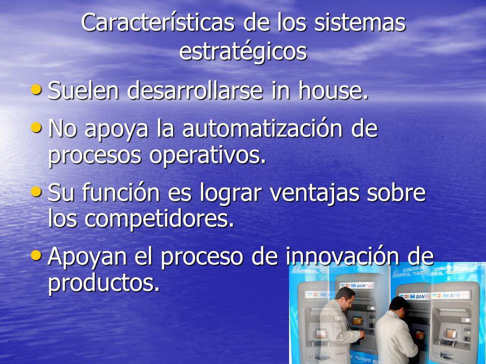 Características de los sistemas estratégicos Suelen desarrollarse in house. Suelen desarrollarse in house. No apoya la automatización de procesos oper