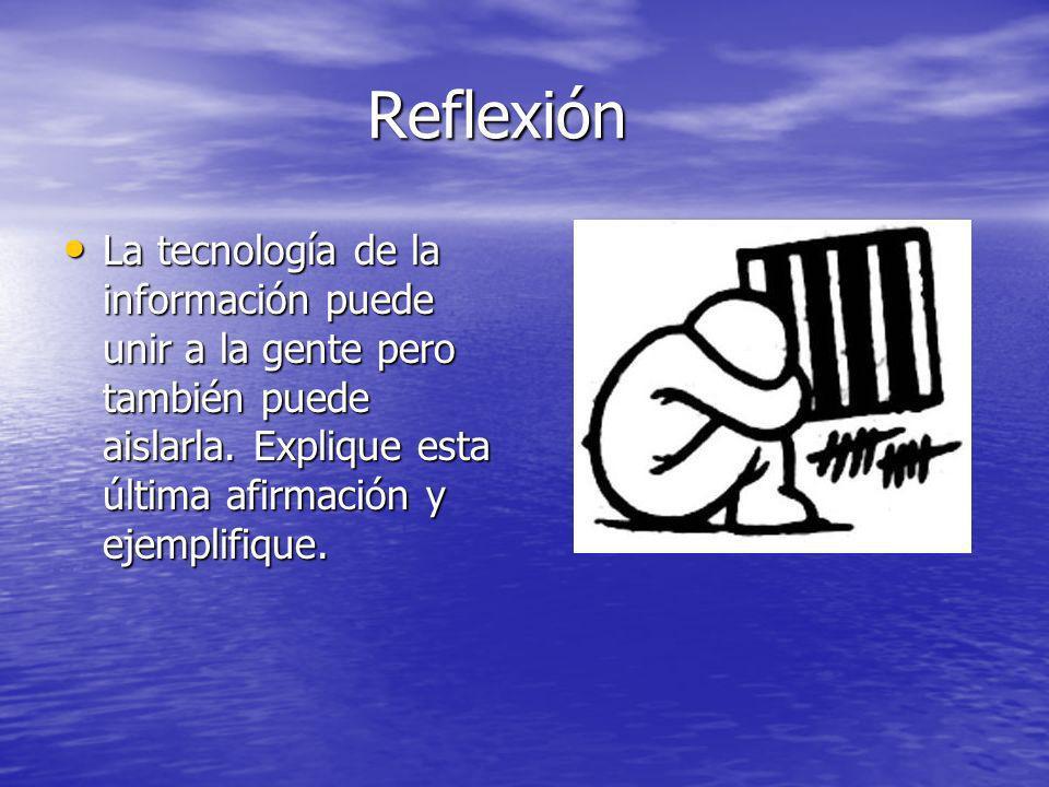 Reflexión La tecnología de la información puede unir a la gente pero también puede aislarla. Explique esta última afirmación y ejemplifique. La tecnol