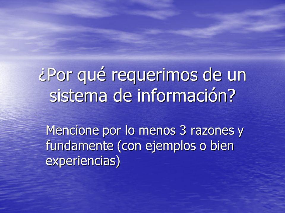 ¿Por qué requerimos de un sistema de información? Mencione por lo menos 3 razones y fundamente (con ejemplos o bien experiencias)