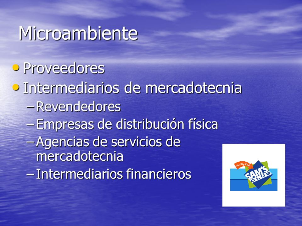 Microambiente Proveedores Proveedores Intermediarios de mercadotecnia Intermediarios de mercadotecnia –Revendedores –Empresas de distribución física –
