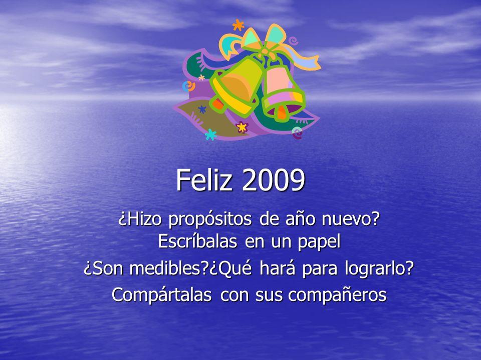 Feliz 2009 ¿Hizo propósitos de año nuevo? Escríbalas en un papel ¿Son medibles?¿Qué hará para lograrlo? Compártalas con sus compañeros