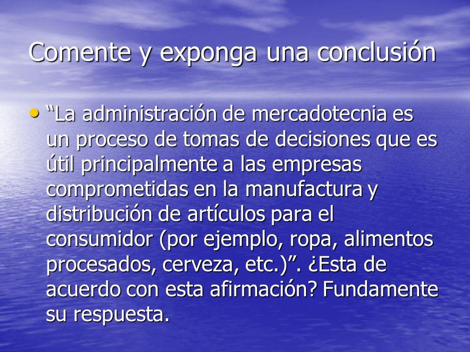 Comente y exponga una conclusión La administración de mercadotecnia es un proceso de tomas de decisiones que es útil principalmente a las empresas com