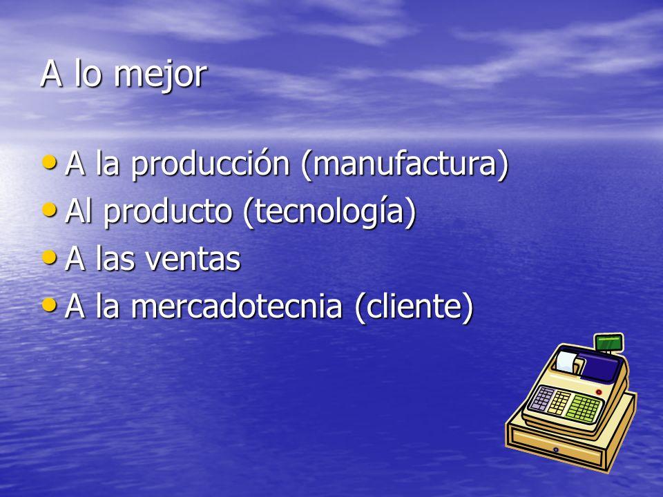 A lo mejor A la producción (manufactura) A la producción (manufactura) Al producto (tecnología) Al producto (tecnología) A las ventas A las ventas A l