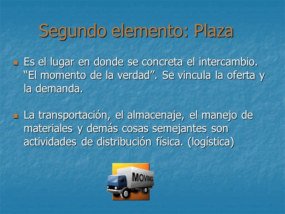 Segundo elemento: Plaza Es el lugar en donde se concreta el intercambio. El momento de la verdad. Se vincula la oferta y la demanda. Es el lugar en do