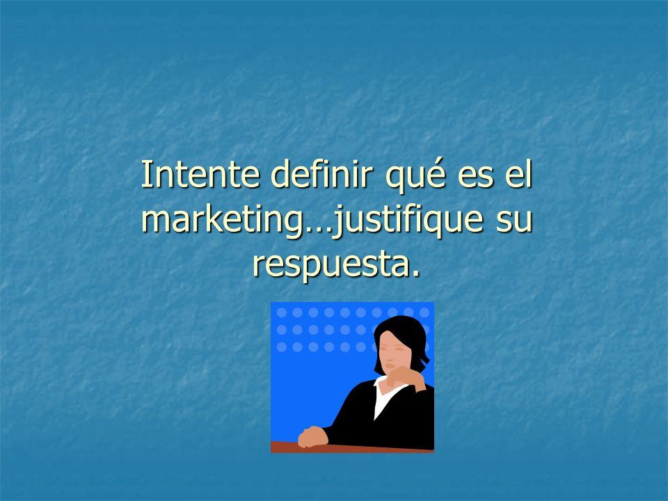 Intente definir qué es el marketing…justifique su respuesta.