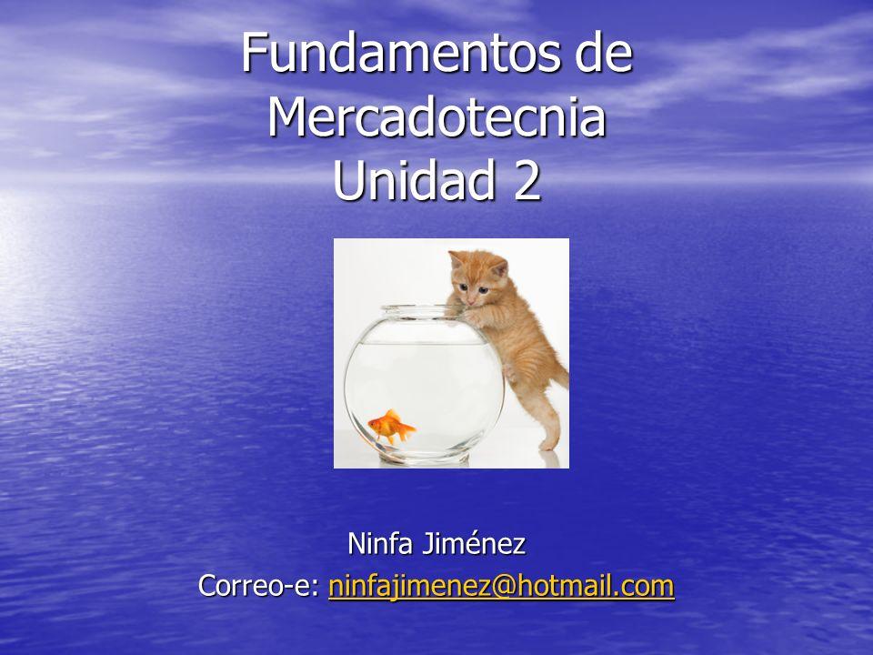 Fundamentos de Mercadotecnia Unidad 2 Ninfa Jiménez Correo-e: ninfajimenez@hotmail.com ninfajimenez@hotmail.com