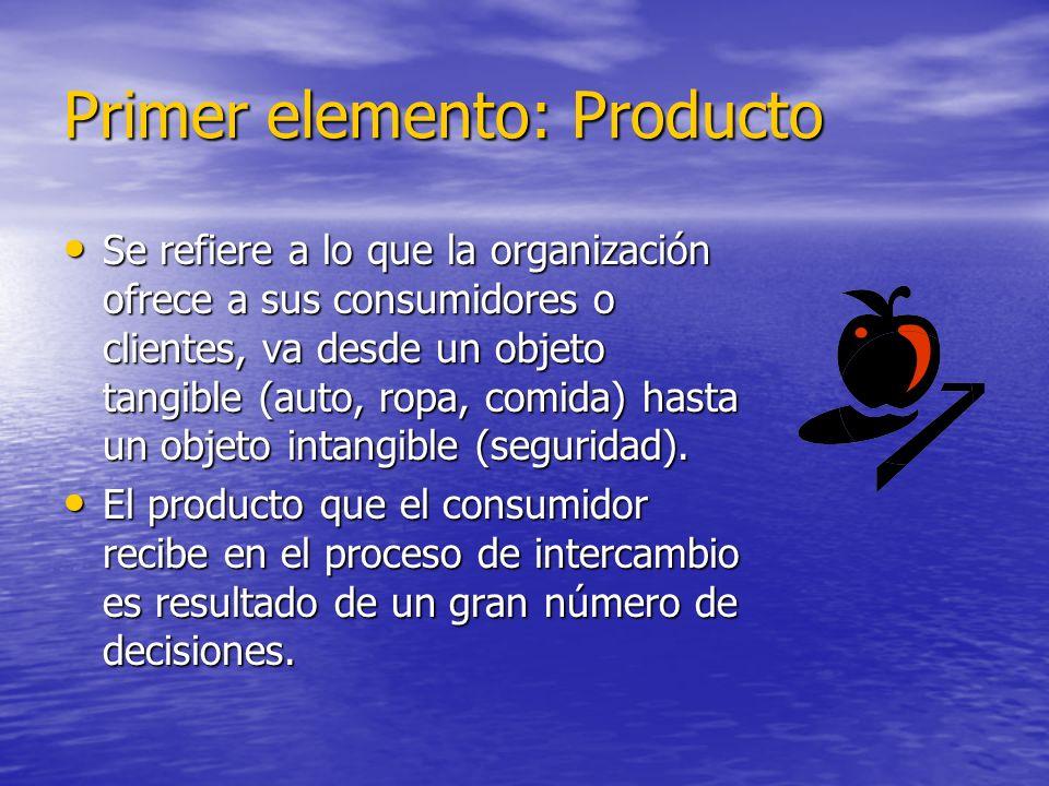 Primer elemento: Producto Se refiere a lo que la organización ofrece a sus consumidores o clientes, va desde un objeto tangible (auto, ropa, comida) h
