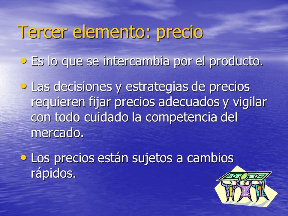Tercer elemento: precio Es lo que se intercambia por el producto. Es lo que se intercambia por el producto. Las decisiones y estrategias de precios re