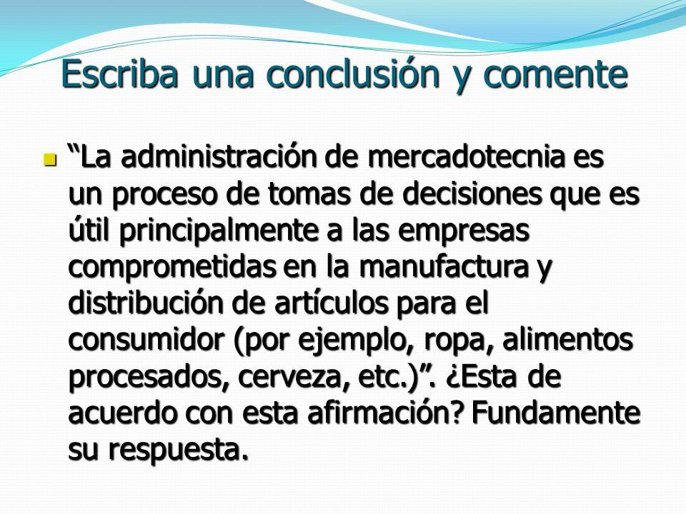 Escriba una conclusión y comente La administración de mercadotecnia es un proceso de tomas de decisiones que es útil principalmente a las empresas com