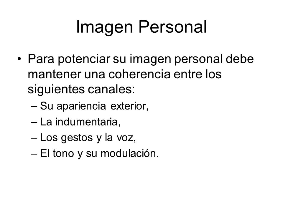 Imagen Personal Para potenciar su imagen personal debe mantener una coherencia entre los siguientes canales: –Su apariencia exterior, –La indumentaria