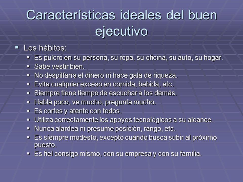 Características ideales del buen ejecutivo Los hábitos: Los hábitos: Es pulcro en su persona, su ropa, su oficina, su auto, su hogar. Es pulcro en su