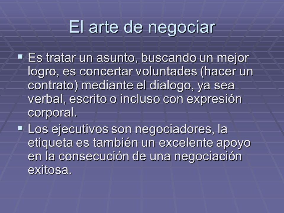 El arte de negociar Es tratar un asunto, buscando un mejor logro, es concertar voluntades (hacer un contrato) mediante el dialogo, ya sea verbal, escr