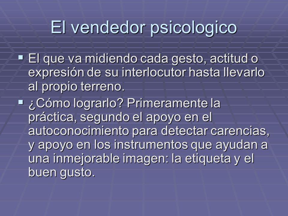 El vendedor psicologico El que va midiendo cada gesto, actitud o expresión de su interlocutor hasta llevarlo al propio terreno. El que va midiendo cad