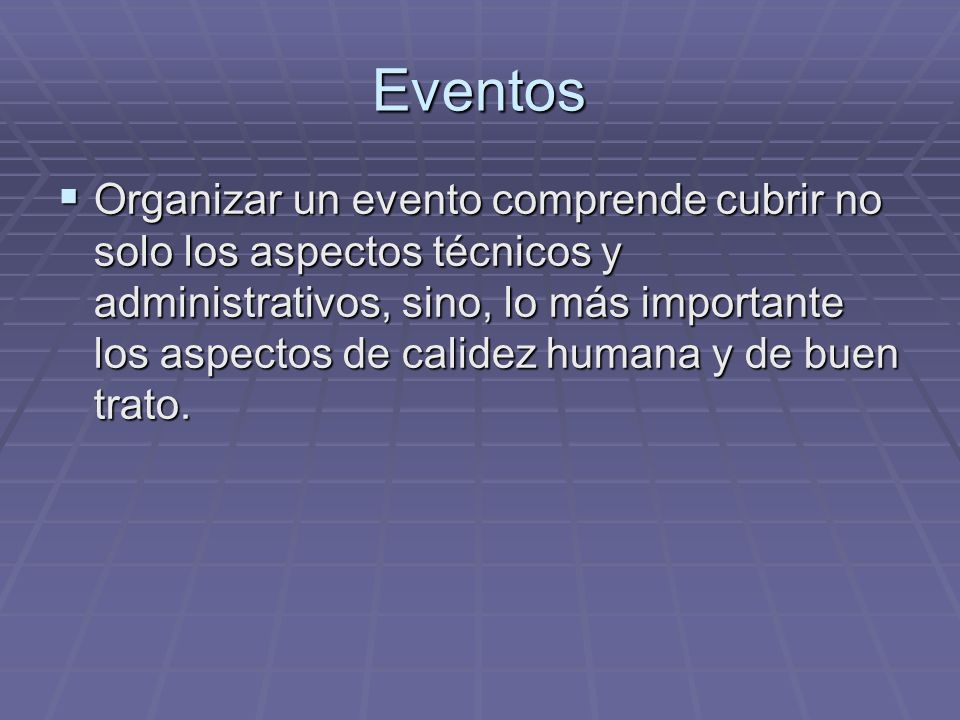 Eventos Organizar un evento comprende cubrir no solo los aspectos técnicos y administrativos, sino, lo más importante los aspectos de calidez humana y