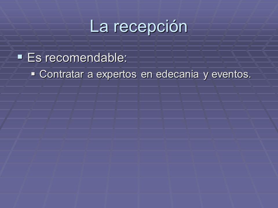 La recepción Es recomendable: Es recomendable: Contratar a expertos en edecania y eventos. Contratar a expertos en edecania y eventos.