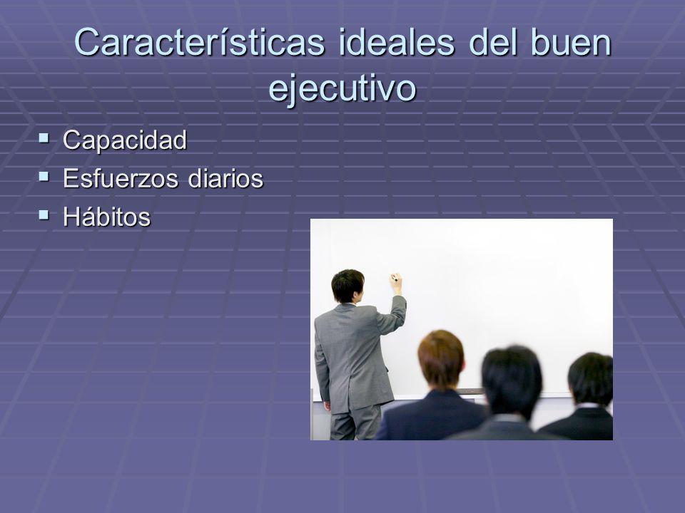 Características ideales del buen ejecutivo Capacidad Capacidad Esfuerzos diarios Esfuerzos diarios Hábitos Hábitos