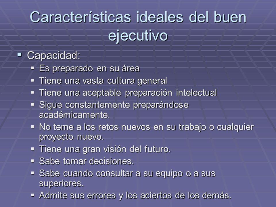 Características ideales del buen ejecutivo Capacidad: Capacidad: Es preparado en su área Es preparado en su área Tiene una vasta cultura general Tiene