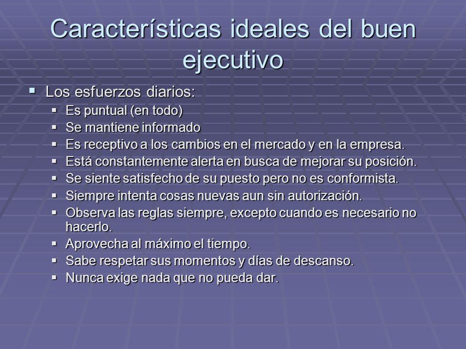 Características ideales del buen ejecutivo Los esfuerzos diarios: Los esfuerzos diarios: Es puntual (en todo) Es puntual (en todo) Se mantiene informa