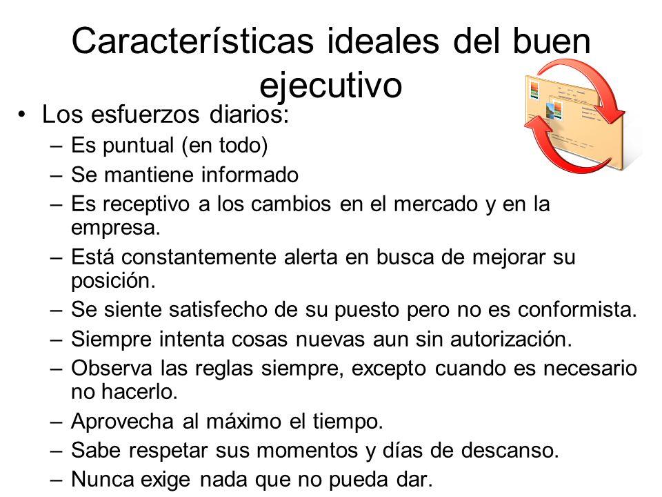 Características ideales del buen ejecutivo Los esfuerzos diarios: –Es puntual (en todo) –Se mantiene informado –Es receptivo a los cambios en el merca
