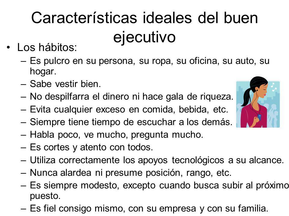 Características ideales del buen ejecutivo Los hábitos: –Es pulcro en su persona, su ropa, su oficina, su auto, su hogar. –Sabe vestir bien. –No despi