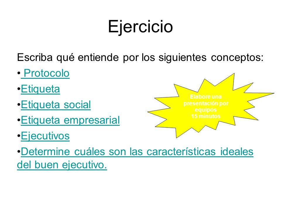 Ejercicio Escriba qué entiende por los siguientes conceptos: Protocolo Etiqueta Etiqueta social Etiqueta empresarial Ejecutivos Determine cuáles son l
